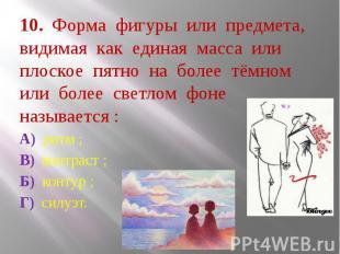 10. Форма фигуры или предмета, видимая как единая масса или плоское пятно на бол