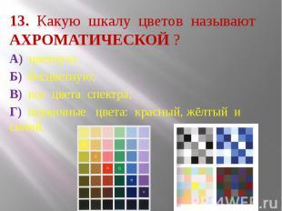 13. Какую шкалу цветов называют АХРОМАТИЧЕСКОЙ ? А) цветную; Б) бесцветную; В) в