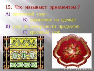 15. Что называют орнаментом ? А) цветочный узор Б) украшение на одежде В) узор н