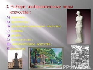3. Выбери изобразительные виды искусства : А) живопись ; Б) архитектура ; В) дек