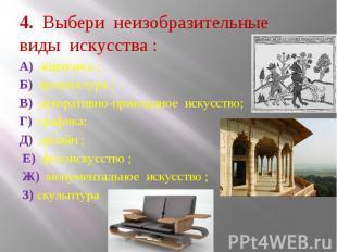 4. Выбери неизобразительные виды искусства : А) живопись ; Б) архитектура ; В) д