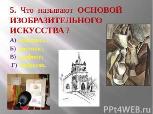 5. Что называют ОСНОВОЙ ИЗОБРАЗИТЕЛЬНОГО ИСКУССТВА ? А) живопись ; Б) рисунок ;