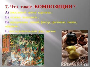 7. Что такое КОМПОЗИЦИЯ ? А) смысловой центр картины ; Б) основа живописи ; В) ч