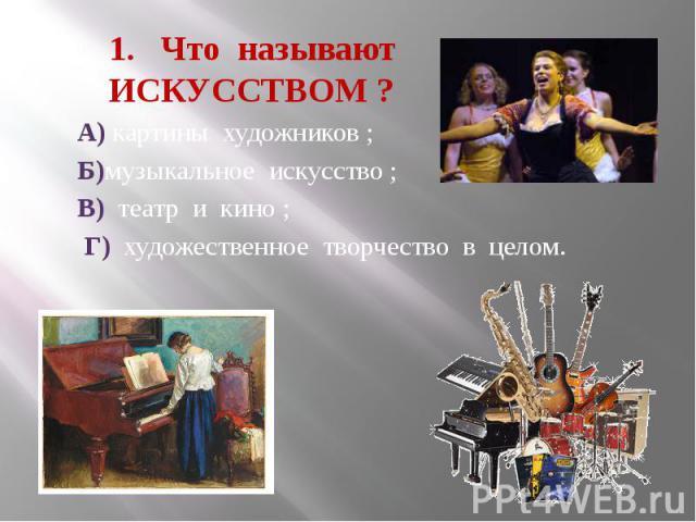 1. Что называют ИСКУССТВОМ ? А) картины художников ; Б)музыкальное искусство ; В) театр и кино ; Г) художественное творчество в целом.