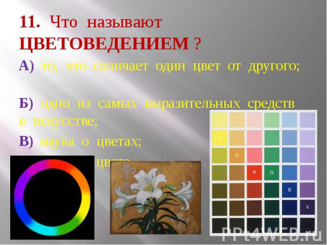 11. Что называют ЦВЕТОВЕДЕНИЕМ ? А) то, что отличает один цвет от другого; Б) одно из самых выразительных средств в искусстве; В) наука о цветах; Г) наука о цвете.