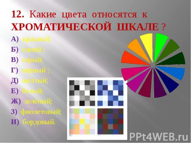 12. Какие цвета относятся к ХРОМАТИЧЕСКОЙ ШКАЛЕ ? А) красный; Б) синий ; В) серый; Г) чёрный ; Д) жёлтый; Е) белый; Ж) зелёный; З) фиолетовый; И) бордовый.