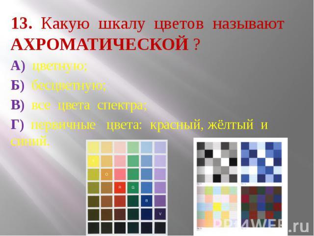 13. Какую шкалу цветов называют АХРОМАТИЧЕСКОЙ ? А) цветную; Б) бесцветную; В) все цвета спектра; Г) первичные цвета: красный, жёлтый и синий.