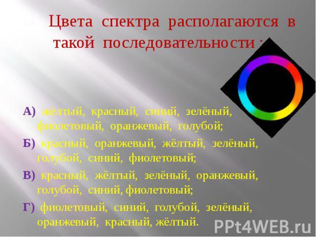 Цвета спектра располагаются в такой последовательности : А) жёлтый, красный, синий, зелёный, фиолетовый, оранжевый, голубой; Б) красный, оранжевый, жёлтый, зелёный, голубой, синий, фиолетовый; В) красный, жёлтый, зелёный, оранжевый, голубой, синий, …