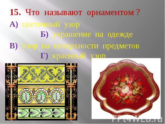 15. Что называют орнаментом ? А) цветочный узор Б) украшение на одежде В) узор на поверхности предметов Г) красивый узор