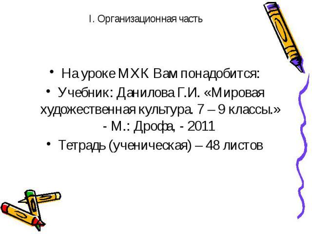 На уроке МХК Вам понадобится: Учебник: Данилова Г.И. «Мировая художественная культура. 7 – 9 классы.» - М.: Дрофа, - 2011 Тетрадь (ученическая) – 48 листов