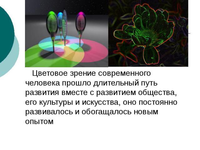 Цветовое зрение современного человека прошло длительный путь развития вместе с развитием общества, его культуры и искусства, оно постоянно развивалось и обогащалось новым опытом Цветовое зрение современного человека прошло длительный путь развития в…