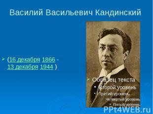Василий Васильевич Кандинский (16 декабря 1866 -13 декабря 1944 )