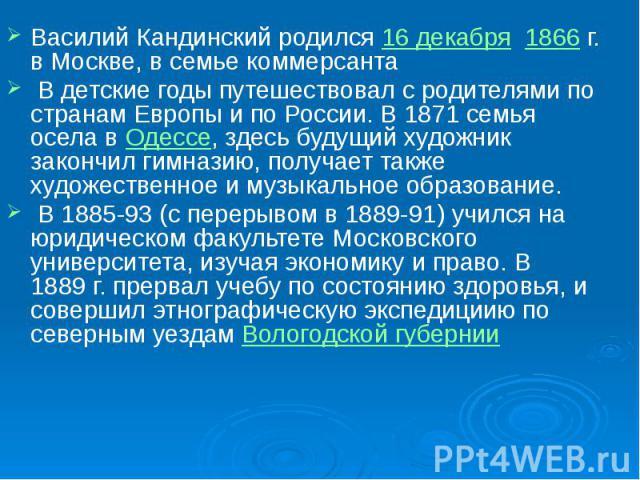 Василий Кандинский родился 16 декабря 1866г. в Москве, в семье коммерсанта Василий Кандинский родился 16 декабря 1866г. в Москве, в семье коммерсанта В детские годы путешествовал с родителями по странам Европы и по России. В 1871 семья о…