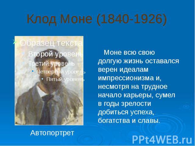 Клод Моне (1840-1926) Моне всю свою долгую жизнь оставался верен идеалам импрессионизма и, несмотря на трудное начало карьеры, сумел в годы зрелости добиться успеха, богатства и славы.