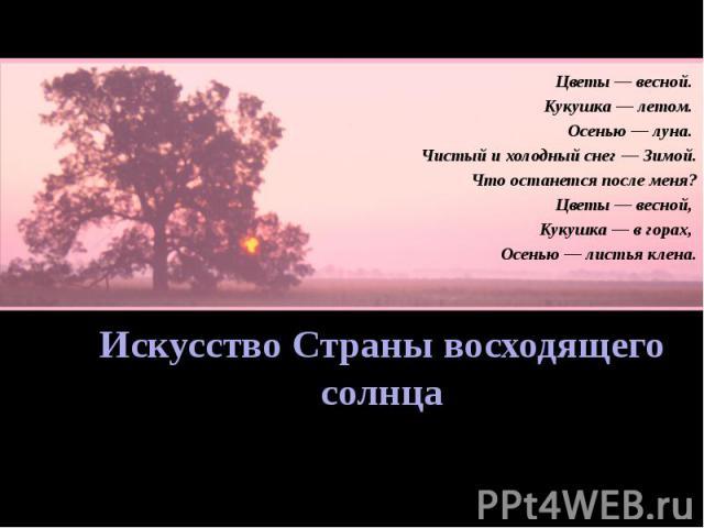 Искусство Страны восходящего солнца Цветы — весной. Кукушка — летом. Осенью — луна. Чистый и холодный снег — Зимой. Что останется после меня? Цветы — весной, Кукушка — в горах, Осенью — листья клена.