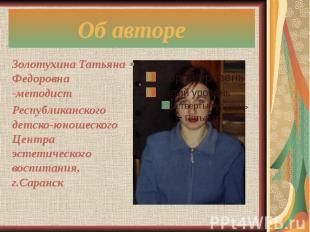 Об авторе Золотухина Татьяна Федоровна -методист Республиканского детско-юношеск