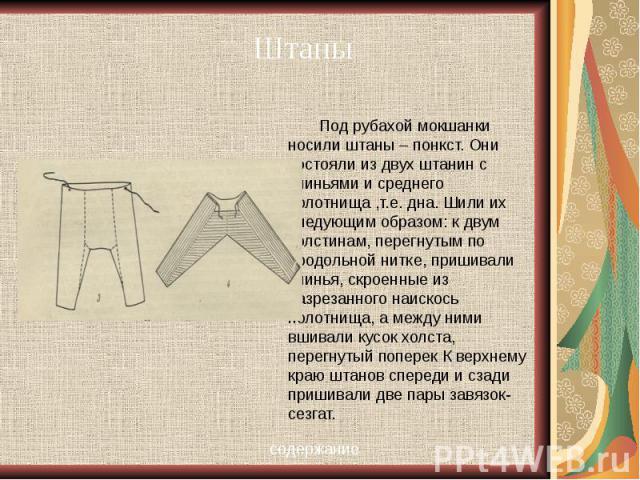 Под рубахой мокшанки носили штаны – понкст. Они состояли из двух штанин с клиньями и среднего полотнища ,т.е. дна. Шили их следующим образом: к двум холстинам, перегнутым по продольной нитке, пришивали клинья, скроенные из разрезанного наискось поло…
