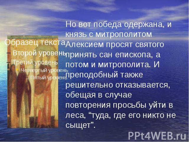 """Но вот победа одержана, и князь с митрополитом Алексием просят святого принять сан епископа, а потом и митрополита. И преподобный также решительно отказывается, обещая в случае повторения просьбы уйти в леса, """"туда, где его никто не сыщет""""."""