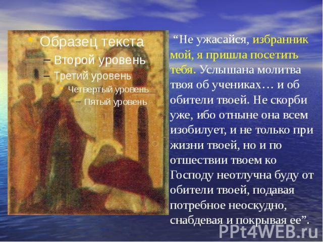 """""""Не ужасайся, избранник мой, я пришла посетить тебя. Услышана молитва твоя об учениках… и об обители твоей. Не скорби уже, ибо отныне она всем изобилует, и не только при жизни твоей, но и по отшествии твоем ко Господу неотлучна буду от обители твоей…"""