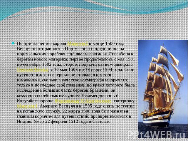 По приглашению короля Мануэля I в конце 1500 года Веспуччи отправился в Португалию и предпринял на португальских кораблях ещё два плавания из Лиссабона к берегам нового материка; первое продолжалось с мая 1501 по сентябрь 1502 года, второе, под нача…