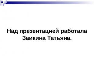 Над презентацией работала Заикина Татьяна.