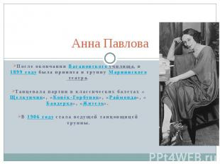 Анна Павлова После окончания Вагановского училища, в 1899 году была принята в тр