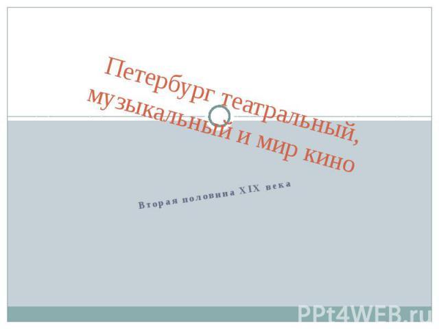 Петербург театральный, музыкальный и мир кино Вторая половина XIX века