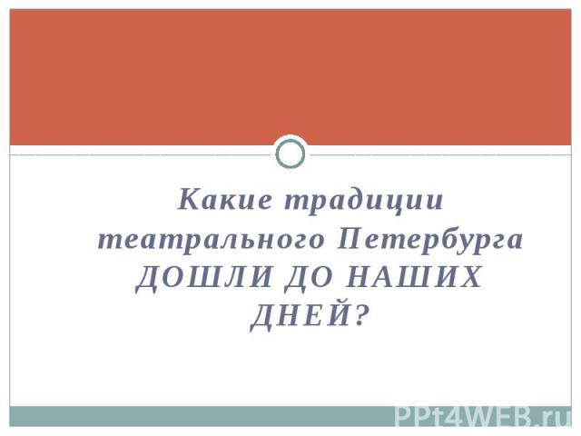 Какие традиции театрального Петербурга ДОШЛИ ДО НАШИХ ДНЕЙ? Какие традиции театрального Петербурга ДОШЛИ ДО НАШИХ ДНЕЙ?