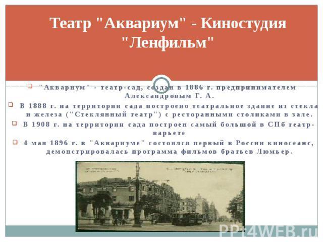 """Театр """"Аквариум"""" - Киностудия """"Ленфильм"""" """"Аквариум"""" - театр-сад, создан в 1886 г. предпринимателем Александровым Г. А. В 1888 г.на территории сада построено театральное здание из стекла и железа (""""Стекл…"""
