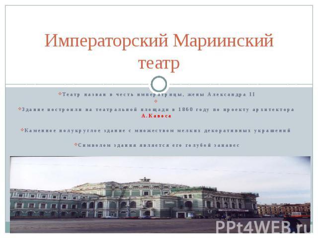 Императорский Мариинский театр Театр назван в честь императрицы, жены Александра II Здание построили на театральной площади в 1860 году по проекту архитектора А.Кавоса Каменное полукруглое здание с множеством мелких декоративных украшений Символом з…