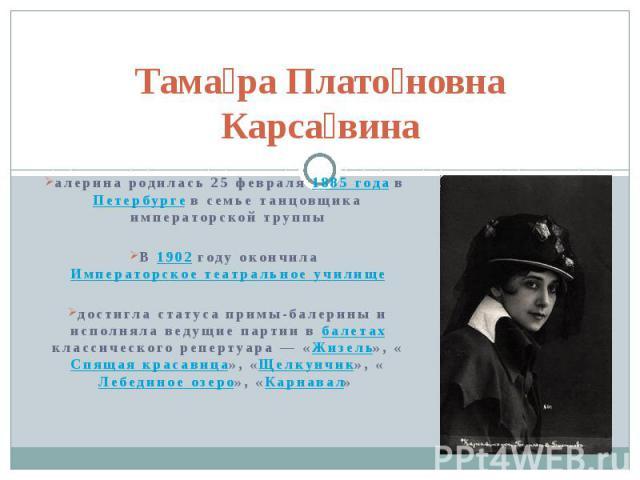 Тама ра Плато новна Карса вина алерина родилась 25февраля 1885 года в Петербурге в семье танцовщика императорской труппы В 1902 году окончила Императорское театральное училище достигла статуса примы-балерины и исполняла ведущие партии в балета…