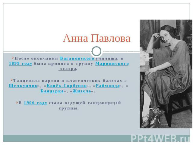 Анна Павлова После окончания Вагановского училища, в 1899 году была принята в труппу Мариинского театра. Танцевала партии в классических балетах «Щелкунчик», «Конёк-Горбунок», «Раймонда», «Баядерка», «Жизель». В 1906 году стала ведущей танцовщицей труппы.
