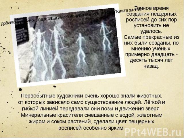 Точное время создания пещерных росписей до сих пор установить не удалось. Точное время создания пещерных росписей до сих пор установить не удалось. Самые прекрасные из них были созданы, по мнению учёных, примерно двадцать - десять тысяч лет назад.