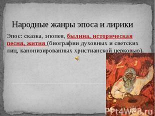 Народные жанры эпоса и лирики Эпос: сказка, эпопея, былина, историческая песня,