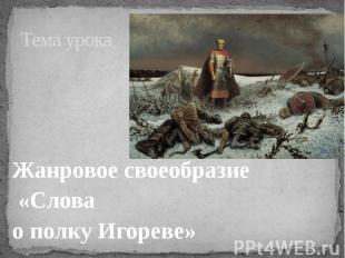 Тема урока Жанровое своеобразие «Слова о полку Игореве»
