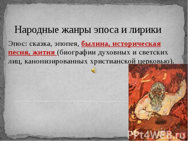 Народные жанры эпоса и лирики Эпос: сказка, эпопея, былина, историческая песня, жития (биографии духовных и светских лиц, канонизированных христианской церковью).