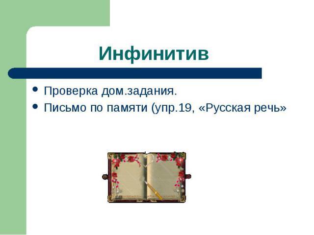 Инфинитив Проверка дом.задания. Письмо по памяти (упр.19, «Русская речь»