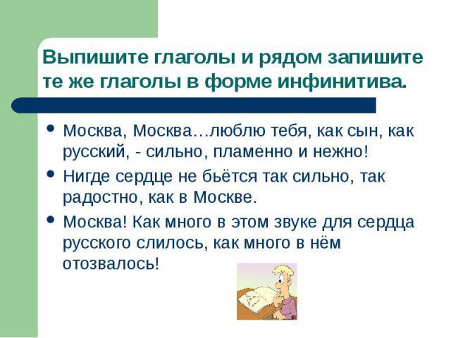 Выпишите глаголы и рядом запишите те же глаголы в форме инфинитива. Москва, Москва…люблю тебя, как сын, как русский, - сильно, пламенно и нежно! Нигде сердце не бьётся так сильно, так радостно, как в Москве. Москва! Как много в этом звуке для сердца…