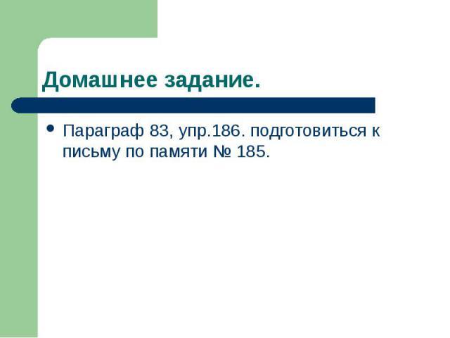 Домашнее задание. Параграф 83, упр.186. подготовиться к письму по памяти № 185.