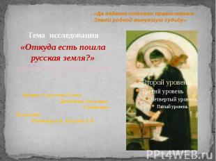 Тема исследования Тема исследования «Откуда есть пошла русская земля?» (Нравстве
