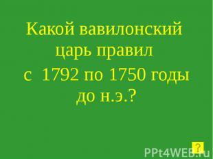 Какой вавилонский царь правил с 1792 по 1750 годы до н.э.?