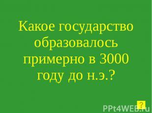 Какое государство образовалось примерно в 3000 году до н.э.?