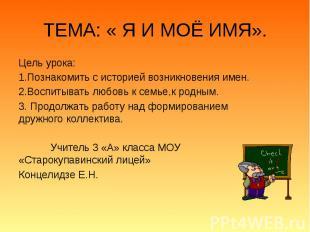 ТЕМА: « Я И МОЁ ИМЯ». Цель урока: 1.Познакомить с историей возникновения имен. 2