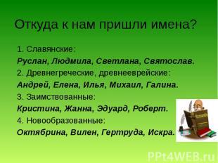 Откуда к нам пришли имена? 1. Славянские: Руслан, Людмила, Светлана, Святослав.