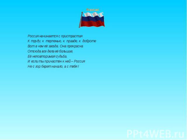 Россия начинается с пристрастия К труду, к терпенью, к правде, к доброте Вот в чем её звезда. Она прекрасна Отсюда все дела её большие, Её неповторимая судьба. И если ты причастен к ней – Россия Не с гор берет начало, а с тебя !