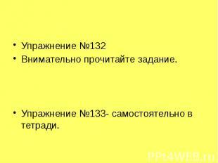 Упражнение №132 Внимательно прочитайте задание. Упражнение №133- самостоятельно
