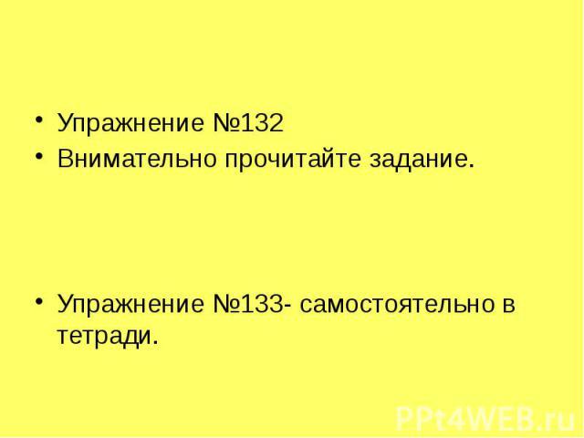 Упражнение №132 Внимательно прочитайте задание. Упражнение №133- самостоятельно в тетради.