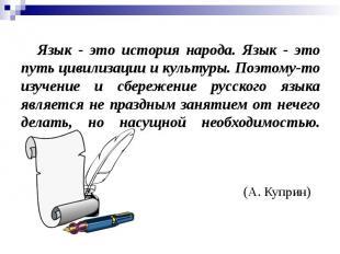 Язык - это история народа. Язык - это путь цивилизации и культуры. Поэтому-то из