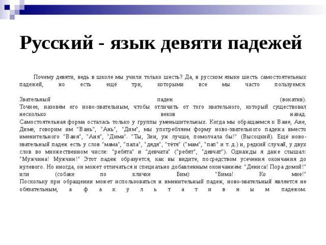 Русский - язык девяти падежей Почему девяти, ведь в школе мы учили только шесть? Да, в русском языке шесть самостоятельных падежей, но есть ещё три, которыми все мы часто пользуемся. Звательный падеж (вокатив). Точнее, назовём его ново-звательным, ч…