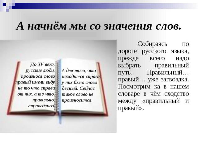 А начнём мы со значения слов. Собираясь по дороге русского языка, прежде всего надо выбрать правильный путь. Правильный… правый… уже загвоздка. Посмотрим ка в нашем словаре в чём сходство между «правильный и правый».